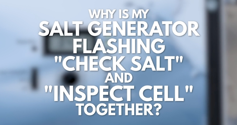 Why is my Salt Generator Flashing 'Check Salt' and 'Inspect Cell